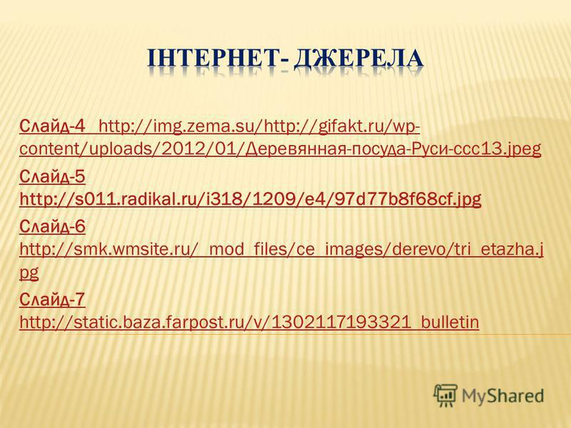 Слайд-4 http://img.zema.su/http://gifakt.ru/wp- content/uploads/2012/01/Деревянная-посуда-Руси-ccc13.jpeg Слайд-5 http://s011.radikal.ru/i318/1209/e4/97d77b8f68cf.jpg Слайд-6 http://smk.wmsite.ru/_mod_files/ce_images/derevo/tri_etazha.j pg Слайд-7 ht