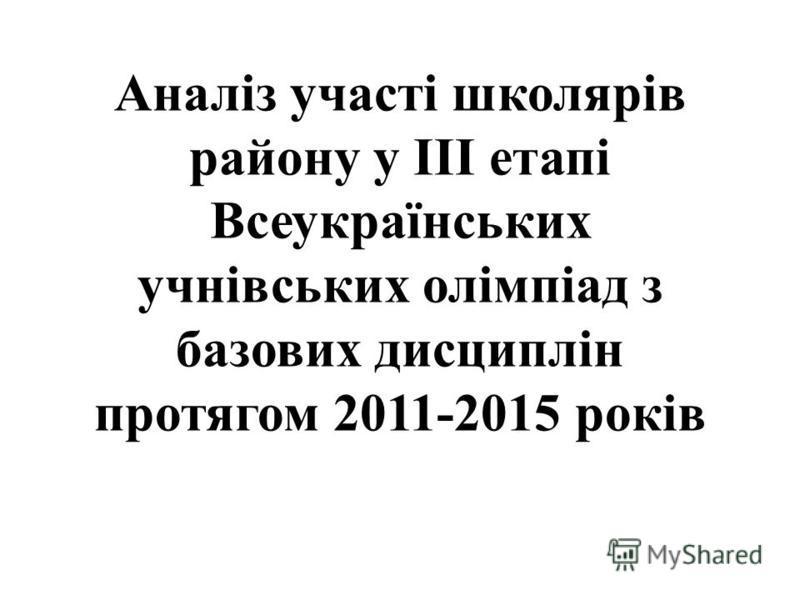 Аналіз участі школярів району у ІІІ етапі Всеукраїнських учнівських олімпіад з базових дисциплін протягом 2011-2015 років