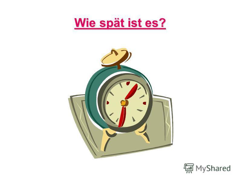 Wie spät ist es? Wie spät ist es?