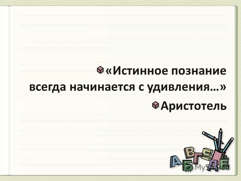 «Истинное познание всегда начинается с удивления…» Аристотель