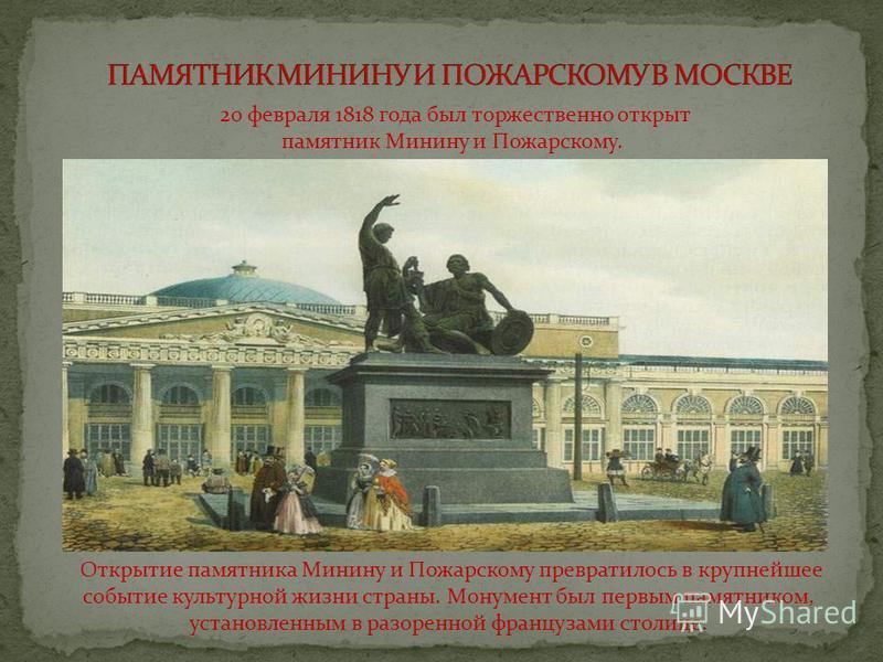 20 февраля 1818 года был торжественно открыт памятник Минину и Пожарскому. Открытие памятника Минину и Пожарскому превратилось в крупнейшее событие культурной жизни страны. Монумент был первым памятником, установленным в разоренной французами столице