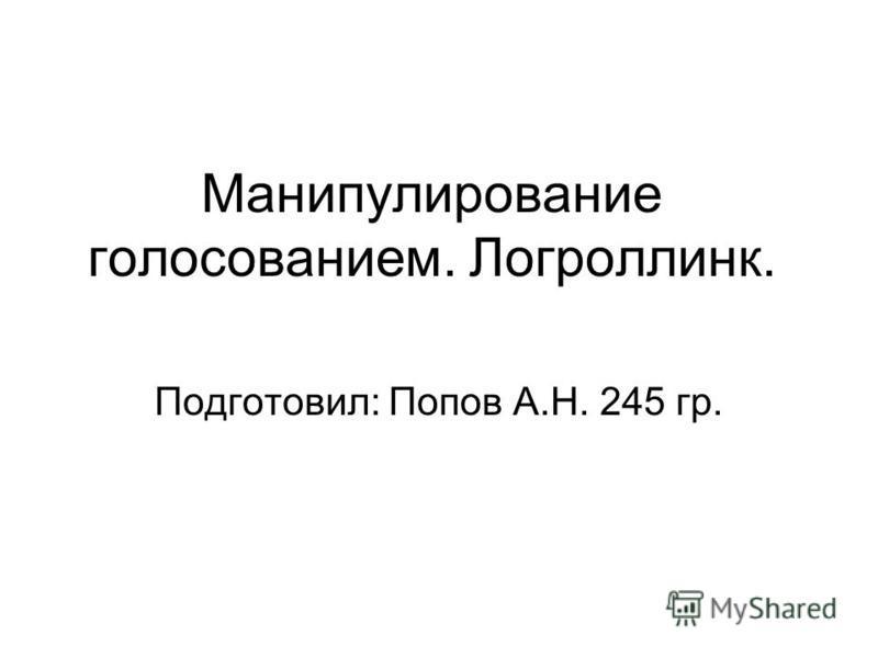 Манипулирование голосованием. Логроллинк. Подготовил: Попов А.Н. 245 гр.