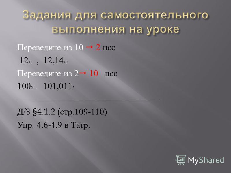 Переведите из 10 2 птс 12 10, 12,14 10 Переведите из 2 10 птс 100 2, 101,011 2 Д / З §4.1.2 ( стр.109-110) Упр. 4.6-4.9 в Татр.