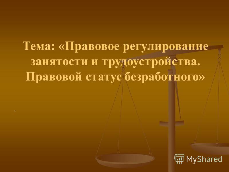 Тема: «Правовое регулирование занятости и трудоустройства. Правовой статус безработного» `