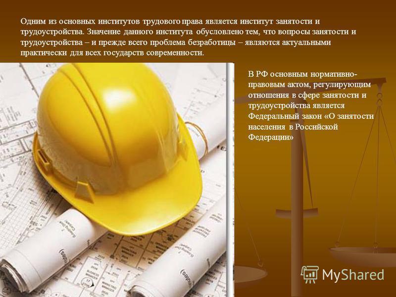 Одним из основных институтов трудового права является институт занятости и трудоустройства. Значение данного института обусловлено тем, что вопросы занятости и трудоустройства – и прежде всего проблема безработицы – являются актуальными практически д