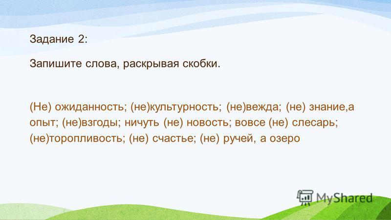 Зазздание 2: Запишите слова, раскрывая скобки. (Не) неожиданность; (не)культурность; (не)вежда; (не) знание,а опыт; (не)взгоды; ничуть (не) новость; вовсе (не) слесарь; (не)торопливость; (не) счастье; (не) ручей, а озеро
