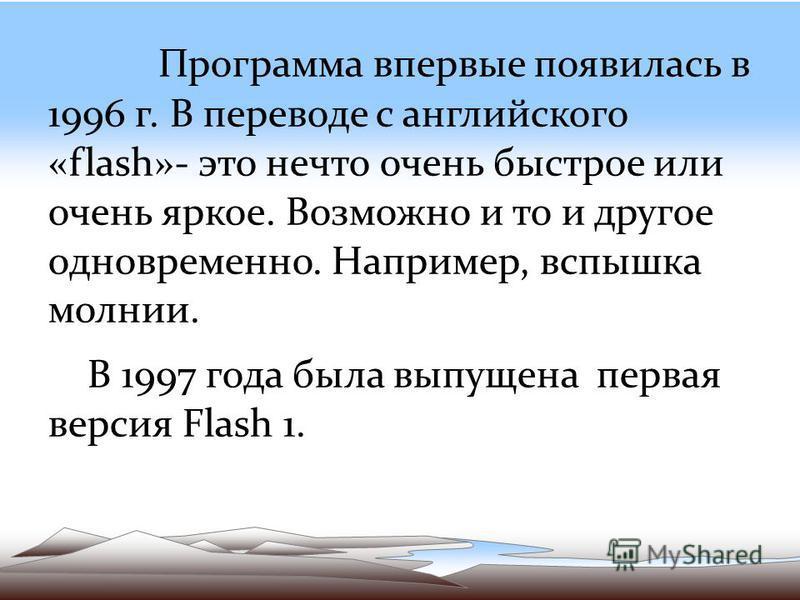 Программа впервые появилась в 1996 г. В переводе с английского «flash»- это нечто очень быстрое или очень яркое. Возможно и то и другое одновременно. Например, вспышка молнии. В 1997 года была выпущена первая версия Flash 1.