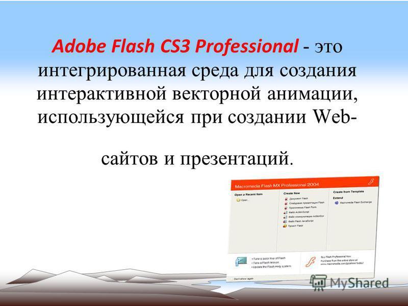Adobe Flash CS3 Professional - это интегрированная среда для создания интерактивной векторной анимации, использующейся при создании Web- сайтов и презентаций.