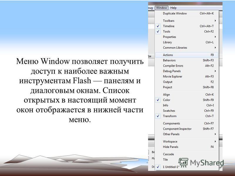 Меню Window позволяет получить доступ к наиболее важным инструментам Flash панелям и диалоговым окнам. Список открытых в настоящий момент окон отображается в нижней части меню.
