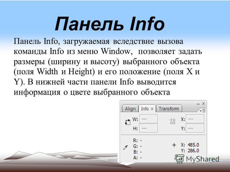 Панель Info Панель Info, загружаемая вследствие вызова команды Info из меню Window, позволяет задать размеры (ширину и высоту) выбранного объекта (поля Width и Height) и его положение (поля X и Y). В нижней части панели Info выводится информация о цв