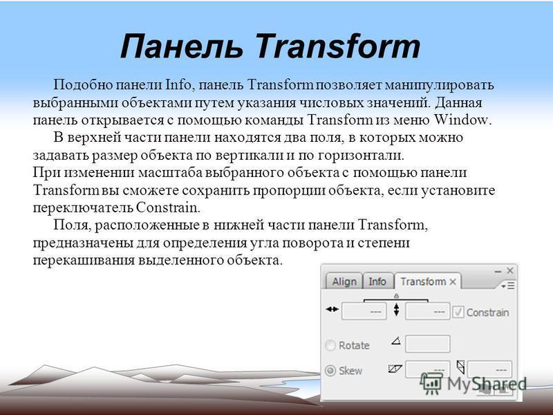 Панель Transform Подобно панели Info, панель Transform позволяет манипулировать выбранными объектами путем указания числовых значений. Данная панель открывается с помощью команды Transform из меню Window. В верхней части панели находятся два поля, в