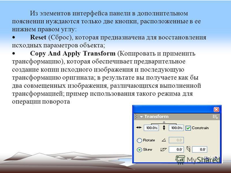 Из элементов интерфейса панели в дополнительном пояснении нуждаются только две кнопки, расположенные в ее нижнем правом углу: Reset (Сброс), которая предназначена для восстановления исходных параметров объекта; Copy And Apply Transform (Копировать и