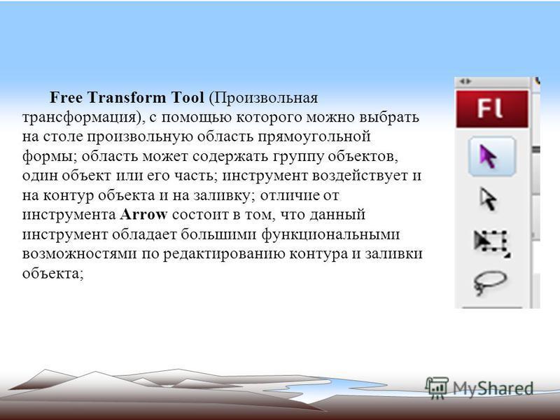 Free Transform Tool (Произвольная трансформация), с помощью которого можно выбрать на столе произвольную область прямоугольной формы; область может содержать группу объектов, один объект или его часть; инструмент воздействует и на контур объекта и на