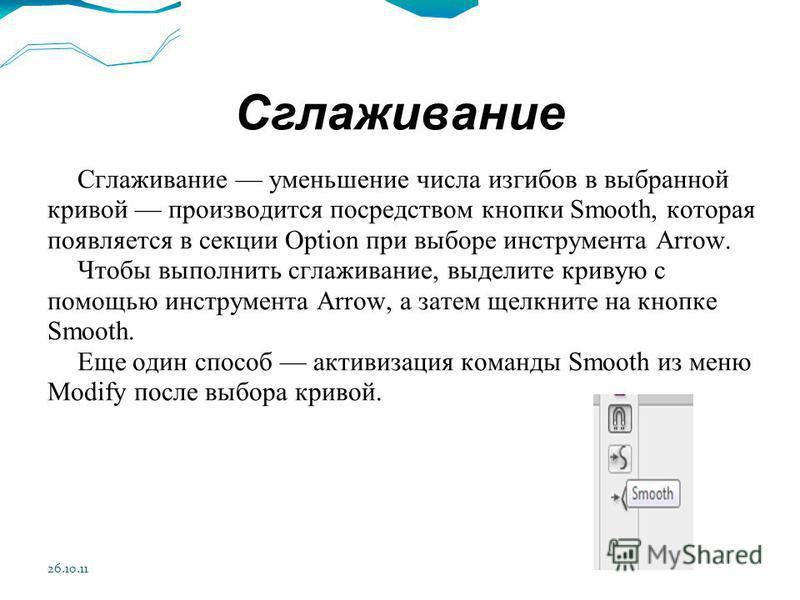 26.10.11 Сглаживание Сглаживание уменьшение числа изгибов в выбранной кривой производится посредством кнопки Smooth, которая появляется в секции Option при выборе инструмента Arrow. Чтобы выполнить сглаживание, выделите кривую с помощью инструмента A