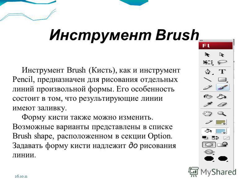 26.10.11 Инструмент Brush Инструмент Brush (Кисть), как и инструмент Pencil, предназначен для рисования отдельных линий произвольной формы. Его особенность состоит в том, что результирующие линии имеют заливку. Форму кисти также можно изменить. Возмо
