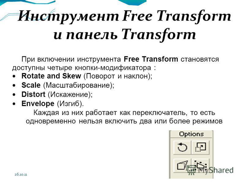 26.10.11 Инструмент Free Transform и панель Transform При включении инструмента Free Transform становятся доступны четыре кнопки-модификатора : Rotate and Skew (Поворот и наклон); Scale (Масштабирование); Distort (Искажение); Envelope (Изгиб). Каждая