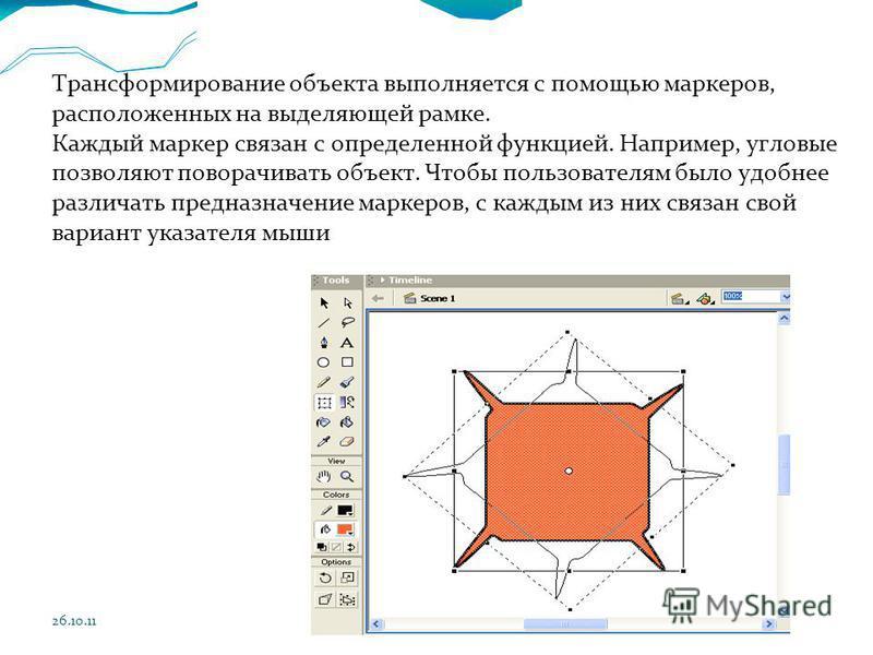 26.10.11 Трансформирование объекта выполняется с помощью маркеров, расположенных на выделяющей рамке. Каждый маркер связан с определенной функцией. Например, угловые позволяют поворачивать объект. Чтобы пользователям было удобнее различать предназнач