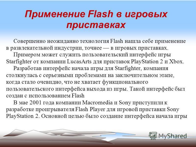 Применение Flash в игровых приставках Совершенно неожиданно технология Flash нашла себе применение в развлекательной индустрии, точнее в игровых приставках. Примером может служить пользовательский интерфейс игры Starfighter от компании LucasArts для