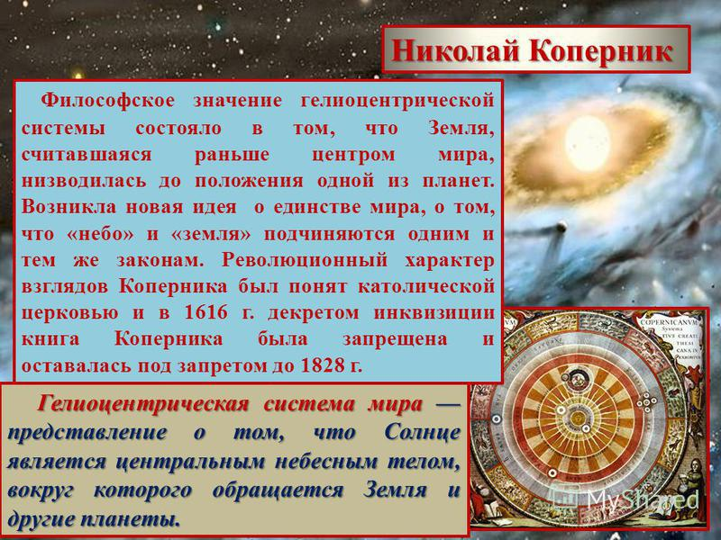 Николай Коперник Философское значение гелиоцентрической системы состояло в том, что Земля, считавшаяся раньше центром мира, низводилась до положения одной из планет. Возникла новая идея о единстве мира, о том, что «небо» и «земля» подчиняются одним и