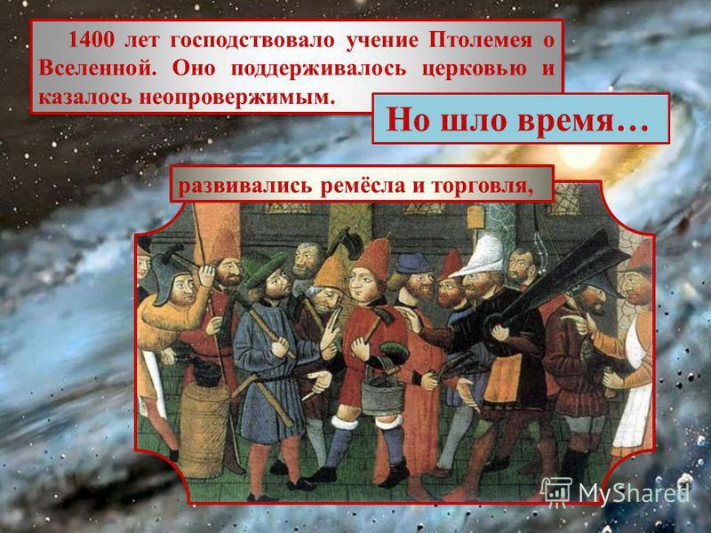 1400 лет господствовало учение Птолемея о Вселенной. Оно поддерживалось церковью и казалось неопровержимым. Но шло время… развивались ремёсла и торговля,