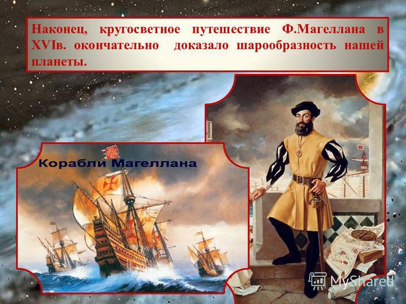 Наконец, кругосветное путешествие Ф.Магеллана в XVIв. окончательно доказало шарообразность нашей планеты.