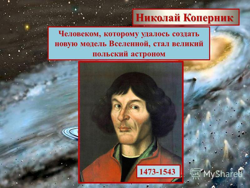 Человеком, которому удалось создать новую модель Вселенной, стал великий польский астроном Николай Коперник 1473-1543
