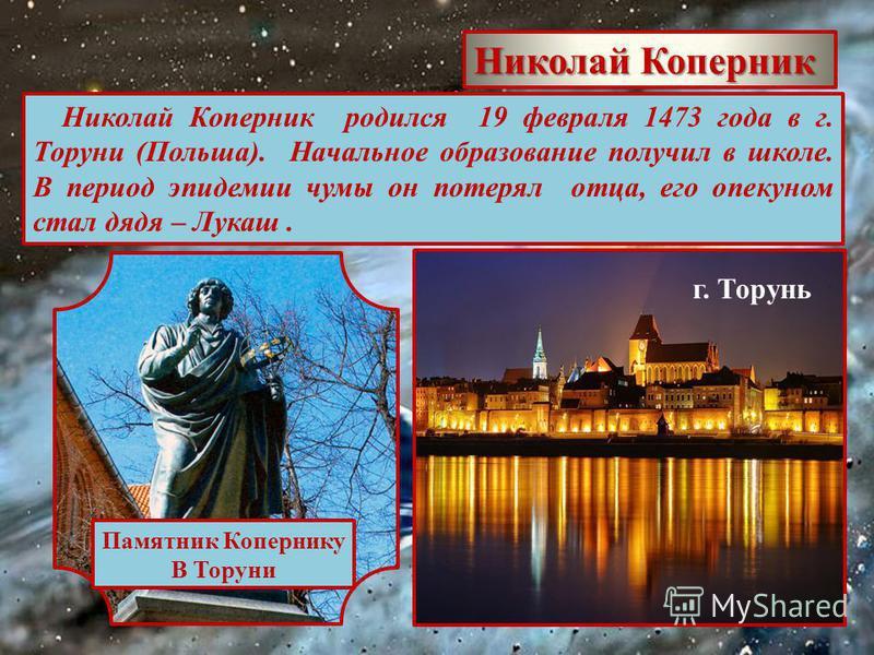 Николай Коперник Николай Коперник родился 19 февраля 1473 года в г. Торуни (Польша). Начальное образование получил в школе. В период эпидемии чумы он потерял отца, его опекуном стал дядя – Лукаш. г. Торунь Памятник Копернику В Торуни