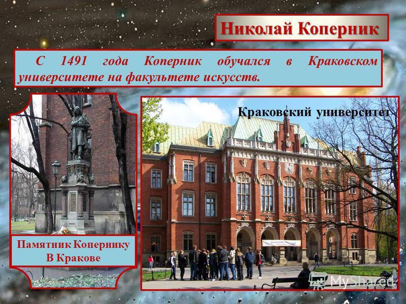 Николай Коперник С 1491 года Коперник обучался в Краковском университете на факультете искусств. Краковский университет Памятник Копернику В Кракове