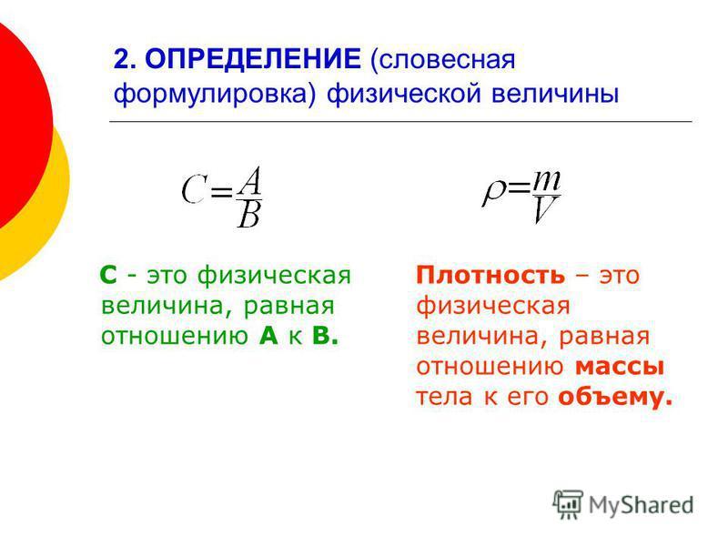 2. ОПРЕДЕЛЕНИЕ (словесная формулировка) физической величины С - это физическая величина, равная отношению А к В. Плотность – это физическая величина, равная отношению массы тела к его объему.