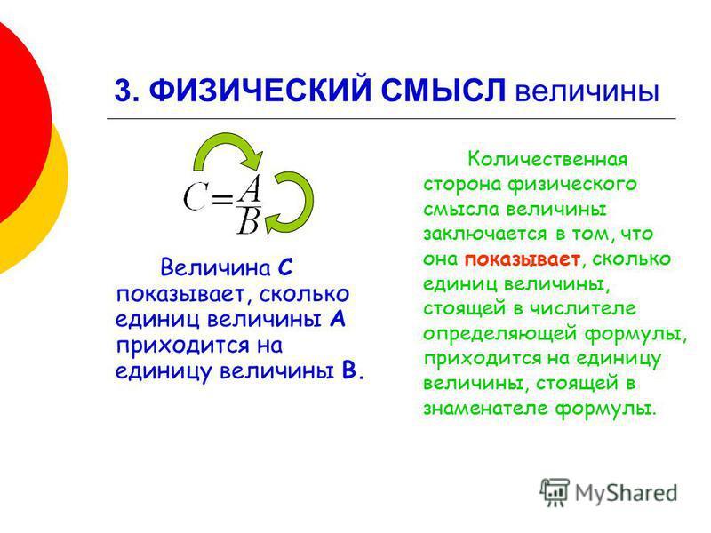3. ФИЗИЧЕСКИЙ СМЫСЛ величины Величина С показывает, сколько единиц величины А приходится на единицу величины В. Количественная сторона физического смысла величины заключается в том, что она показывает, сколько единиц величины, стоящей в числителе опр