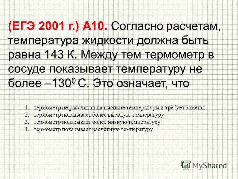 (ЕГЭ 2001 г.) А10. Согласно расчетам, температура жидкости должна быть равна 143 К. Между тем термометр в сосуде показывает температуру не более –130 0 С. Это означает, что 1. термометр не рассчитан на высокие температуры и требует замены 2. термомет