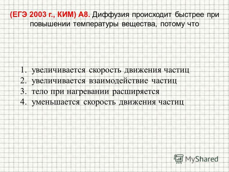 (ЕГЭ 2003 г., КИМ) А8. Диффузия происходит быстрее при повышении температуры вещества, потому что 1. увеличивается скорость движения частиц 2. увеличивается взаимодействие частиц 3. тело при нагревании расширяется 4. уменьшается скорость движения час