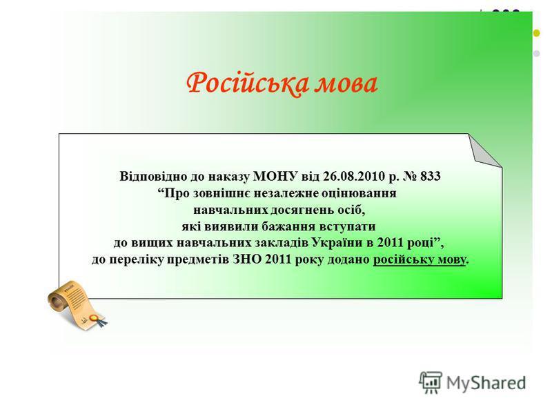 Російська мова Відповідно до наказу МОНУ від 26.08.2010 р. 833 Про зовнішнє незалежне оцінювання навчальних досягнень осіб, які виявили бажання вступати до вищих навчальних закладів України в 2011 році, до переліку предметів ЗНО 2011 року додано росі