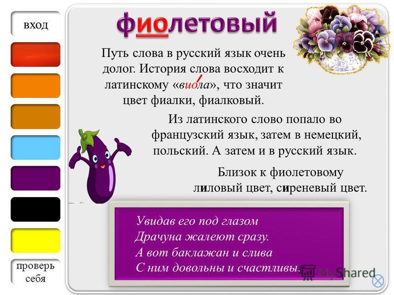 Путь слова в русский язык очень долог. История слова восходит к латинскому «виола», что значит цвет фиалки, фиалковый. Увидав его под глазом Драчуна жалеют сразу. А вот баклажан и слива С ним довольны и счастливы.. Близок к фиолетовому лилевый цвет,