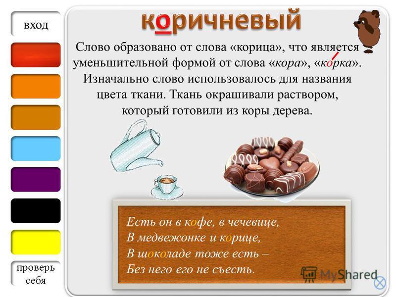Слово образовано от слова «корица», что является уменьшительной формой от слова «кора», «корка». Изначально слово использовалось для названия цвета ткани. Ткань окрашивали раствором, который готовили из коры дерева. Есть он в кофе, в чечевице, В медв