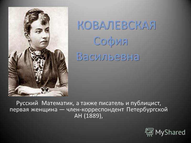 КОВАЛЕВСКАЯ София Васильевна Русский Математик, а также писатель и публицист, первая женщина член-корреспондент Петербургской АН (1889),