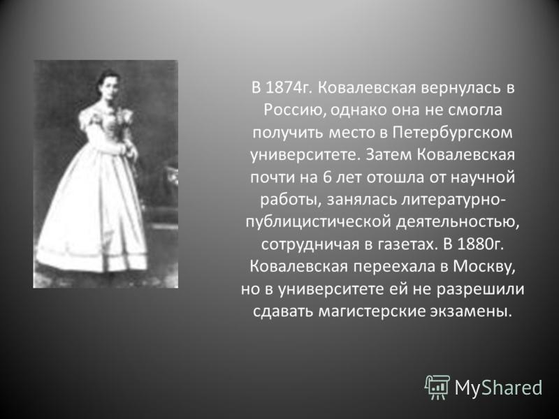 В 1874 г. Ковалевская вернулась в Россию, однако она не смогла получить место в Петербургском университете. Затем Ковалевская почти на 6 лет отошла от научной работы, занялась литературно- публицистической деятельностью, сотрудничая в газетах. В 1880