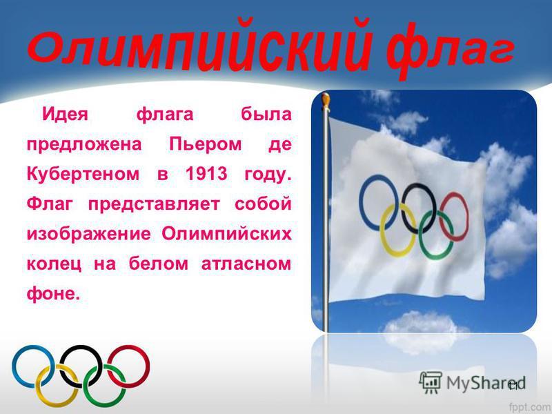 Идея флага была предложена Пьером де Кубертеном в 1913 году. Флаг представляет собой изображение Олимпийских колец на белом атласном фоне. 11
