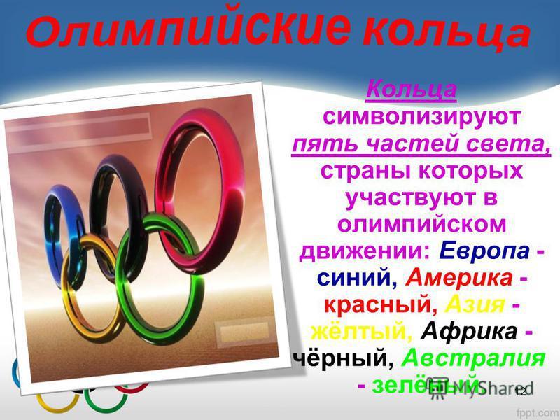 Кольца символизируют пять частей света, страны которых участвуют в олимпийском движении: Европа - синий, Америка - красный, Азия - жёлтый, Африка - чёрный, Австралия - зелёный. 12