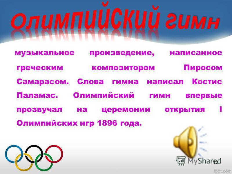 музыкальное произведение, написанное греческим композитором Пиросом Самарасом. Слова гимна написал Костис Паламас. Олимпийский гимн впервые прозвучал на церемонии открытия I Олимпийских игр 1896 года. 13