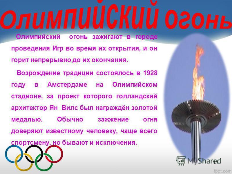 Олимпийский огонь зажигают в городе проведения Игр во время их открытия, и он горит непрерывно до их окончания. Возрождение традиции состоялось в 1928 году в Амстердаме на Олимпийском стадионе, за проект которого голландский архитектор Ян Вилс был на