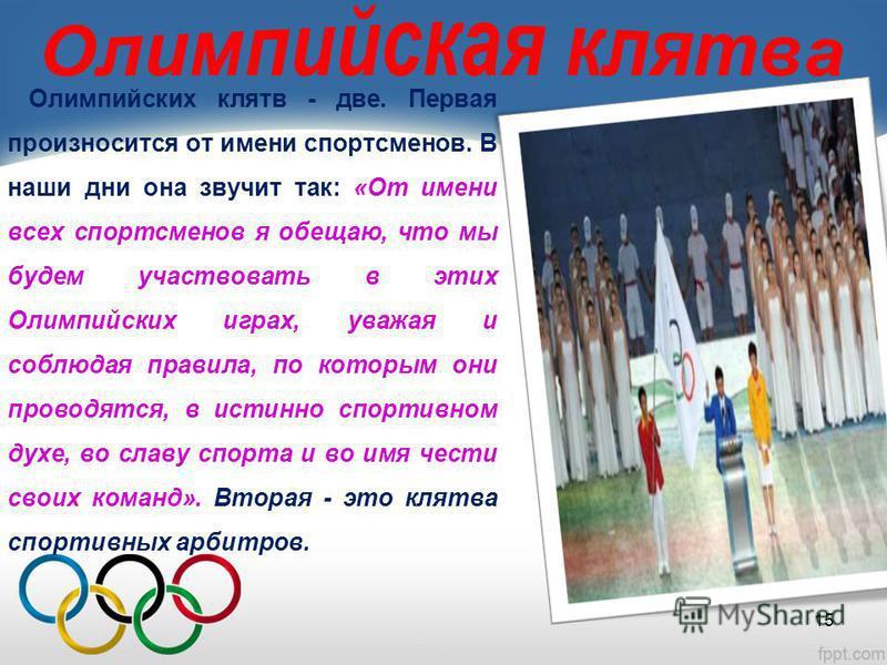 Олимпийских клятв - две. Первая произносится от имени спортсменов. В наши дни она звучит так: «От имени всех спортсменов я обещаю, что мы будем участвовать в этих Олимпийских играх, уважая и соблюдая правила, по которым они проводятся, в истинно спор