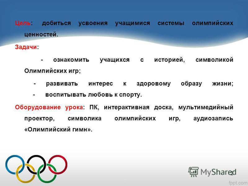 Цель:: добиться усвоения учащимися системы олимпийских ценностей. Задачи: - ознакомить учащихся с историей, символикой Олимпийских игр; - развивать интерес к здоровому образу жизни; - воспитывать любовь к спорту. Оборудование урока: ПК, интерактивная