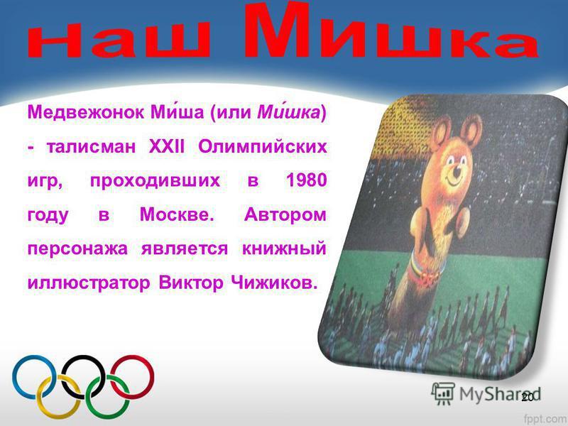 Медвежонок Ми́ша (или Ми́шкаф) - талисман XXII Олимпийских игр, проходивших в 1980 году в Москве. Автором персонажа является книжный иллюстратор Виктор Чижиков. 20