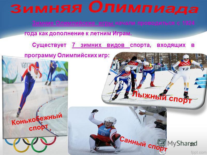 Зимние Олимпийские игры начали проводиться с 1924 года как дополнение к летним Играм. Существует 7 зимних видов спорта, входящих в программу Олимпийских игр: 26 Лыжный спорт Конькобежный спорт Санный спорт