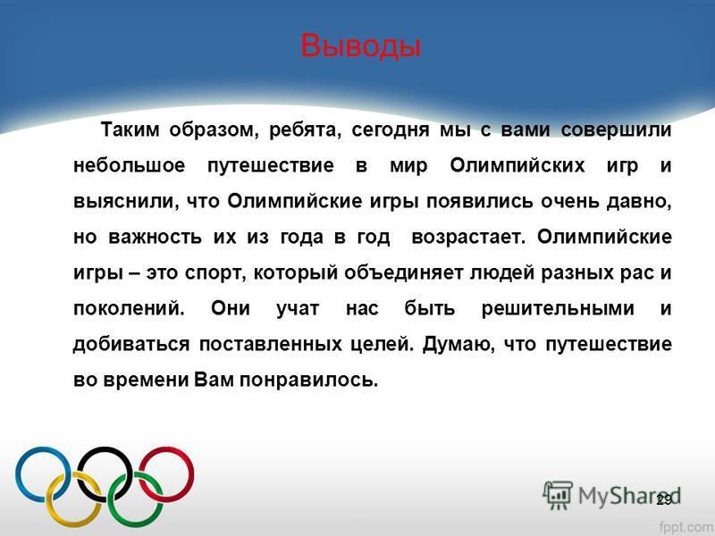 Выводы Таким образом, ребята, сегодня мы с вами совершили небольшое путешествие в мир Олимпийских игр и выяснили, что Олимпийские игры появились очень давно, но важность их из года в год возрастает. Олимпийские игры – это спорт, который объединяет лю