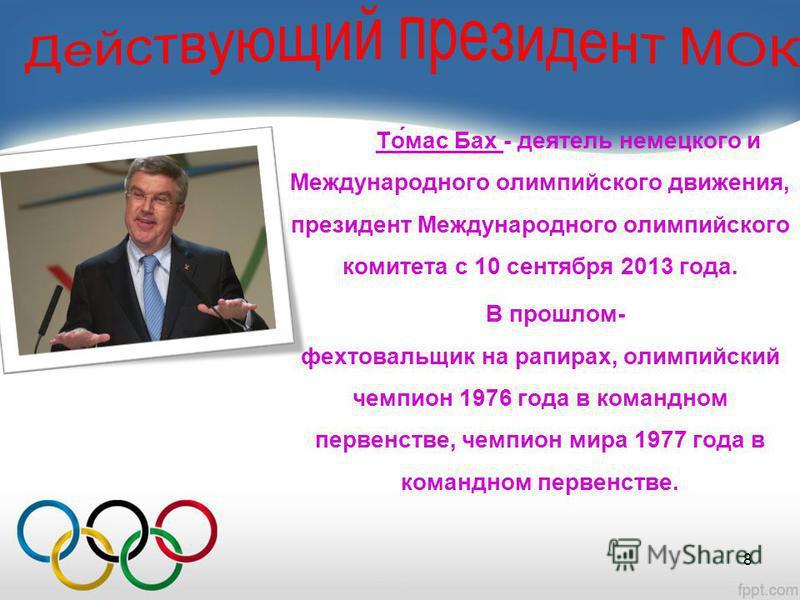 То́мас Бах - деятель немецкого и Международного олимпийского движения, президент Международного олимпийского комитета с 10 сентября 2013 года. В прошлом- фехтовальщик на рапирах, олимпийский чемпион 1976 года в командном первенстве, чемпион мира 1977