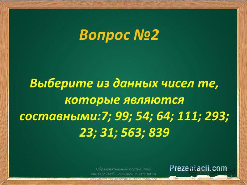 Вопрос 2 Выберите из данных чисел те, которые являются составными:7; 99; 54; 64; 111; 293; 23; 31; 563; 839 Образовательный портал Мой университет- www.moi-universitet.ru Факультет технологий интерактивного обучения- www.moi-amour.ru 3