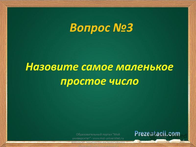 Вопрос 3 Назовите самое маленькое простое число Образовательный портал Мой университет- www.moi-universitet.ru Факультет технологий интерактивного обучения- www.moi-amour.ru 4