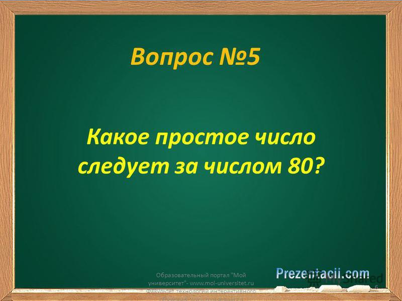 Вопрос 5 Какое простое число следует за числом 80? Образовательный портал Мой университет- www.moi-universitet.ru Факультет технологий интерактивного обучения- www.moi-amour.ru 6